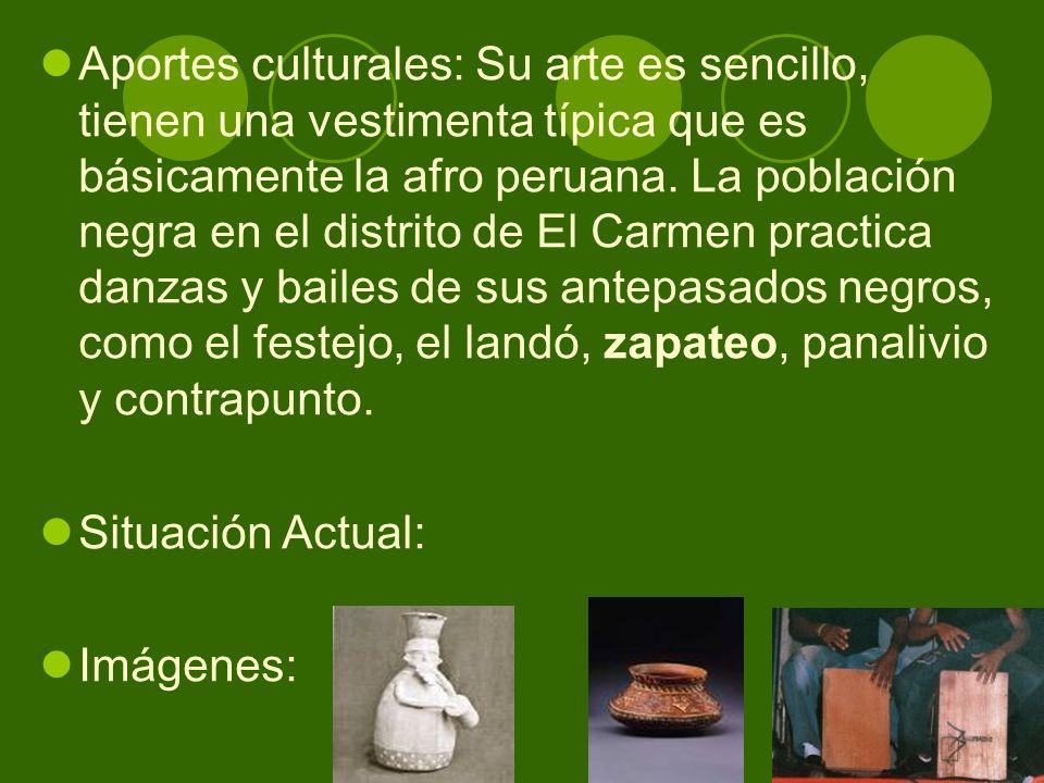 Aportes culturales: Su arte es sencillo, tienen una vestimenta típica que es básicamente la afro peruana. La población negra en el distrito de El Carm
