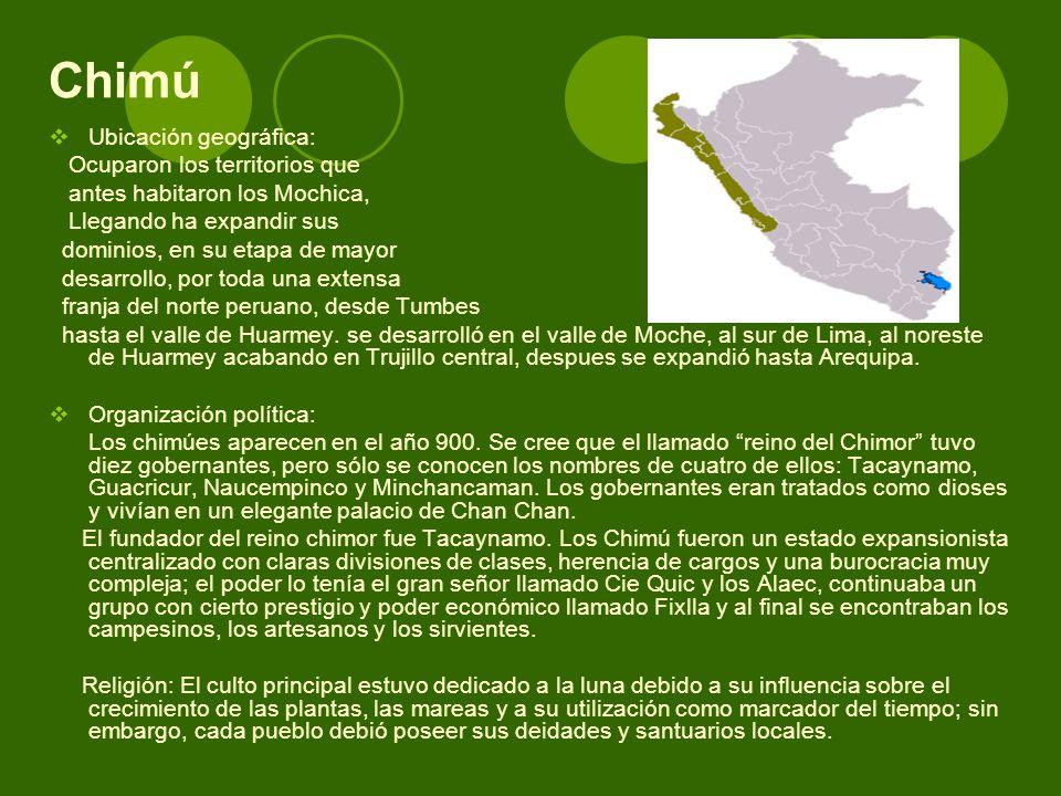 Chimú Ubicación geográfica: Ocuparon los territorios que antes habitaron los Mochica, Llegando ha expandir sus dominios, en su etapa de mayor desarrol