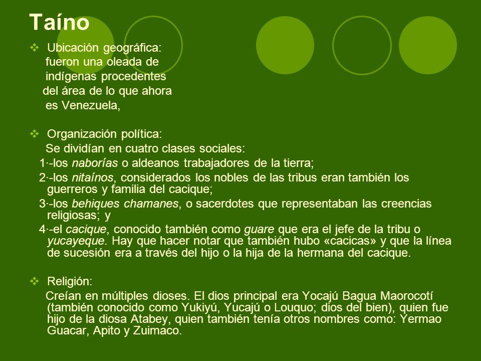 Taíno Ubicación geográfica: fueron una oleada de indígenas procedentes del área de lo que ahora es Venezuela, Organización política: Se dividían en cu