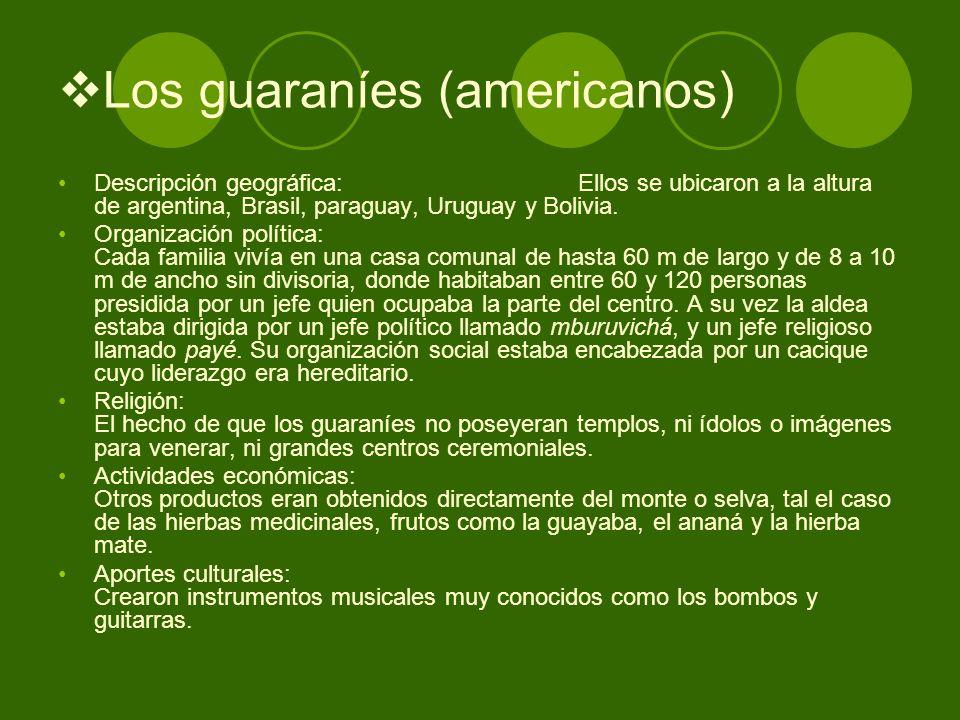 Los guaraníes (americanos) Descripción geográfica: Ellos se ubicaron a la altura de argentina, Brasil, paraguay, Uruguay y Bolivia. Organización polít