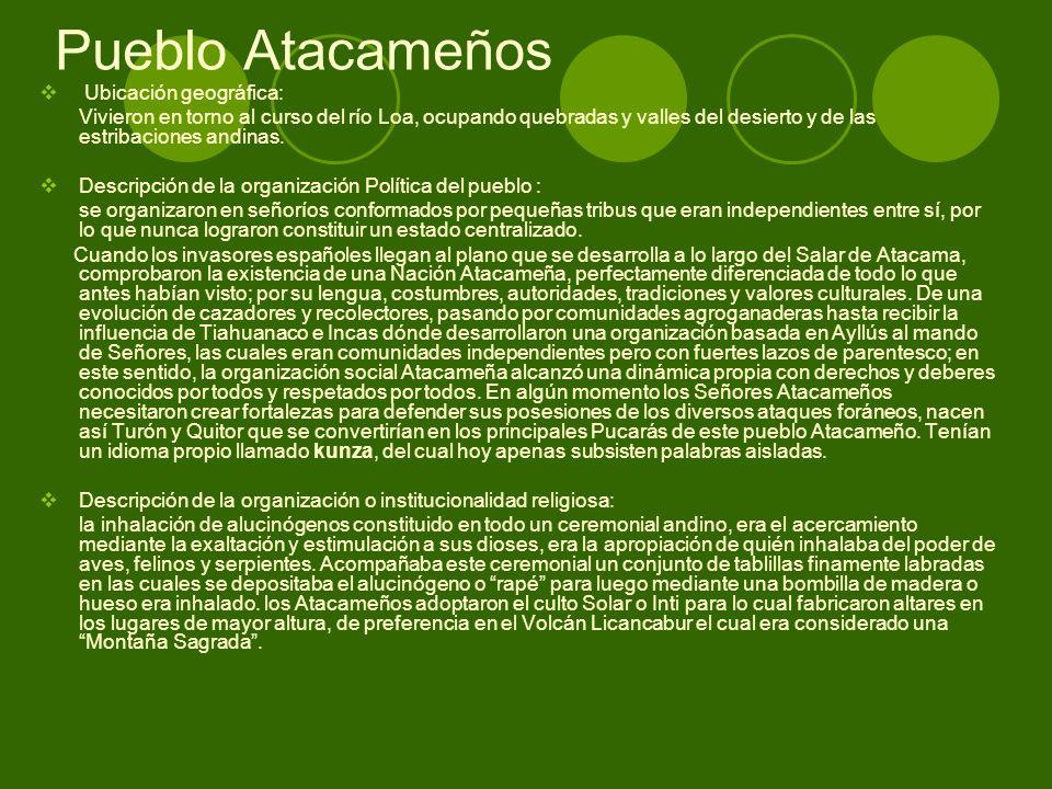 Pueblo Atacameños Ubicación geográfica: Vivieron en torno al curso del río Loa, ocupando quebradas y valles del desierto y de las estribaciones andina