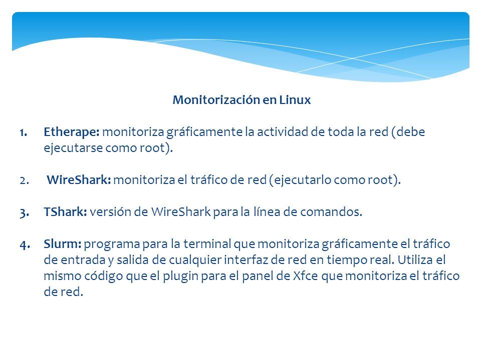 Monitorización en Linux 1.Etherape: monitoriza gráficamente la actividad de toda la red (debe ejecutarse como root). 2. WireShark: monitoriza el tráfi
