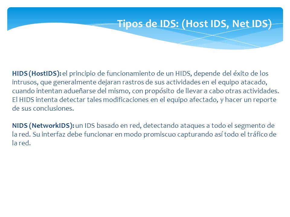 HIDS (HostIDS): el principio de funcionamiento de un HIDS, depende del éxito de los intrusos, que generalmente dejaran rastros de sus actividades en e