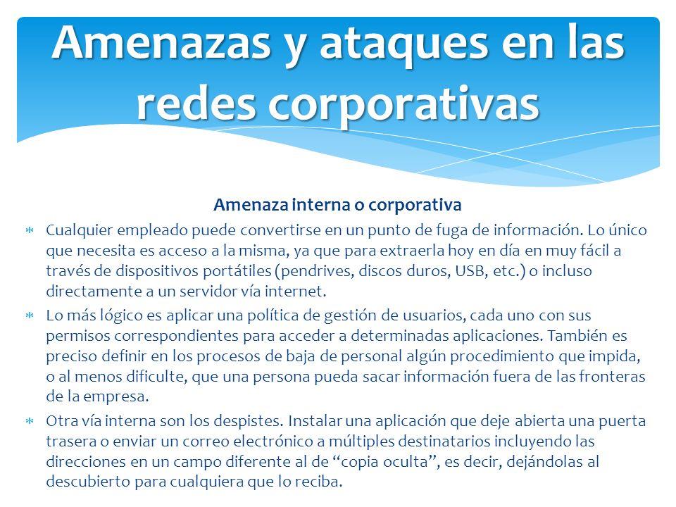 Amenaza interna o corporativa Cualquier empleado puede convertirse en un punto de fuga de información. Lo único que necesita es acceso a la misma, ya