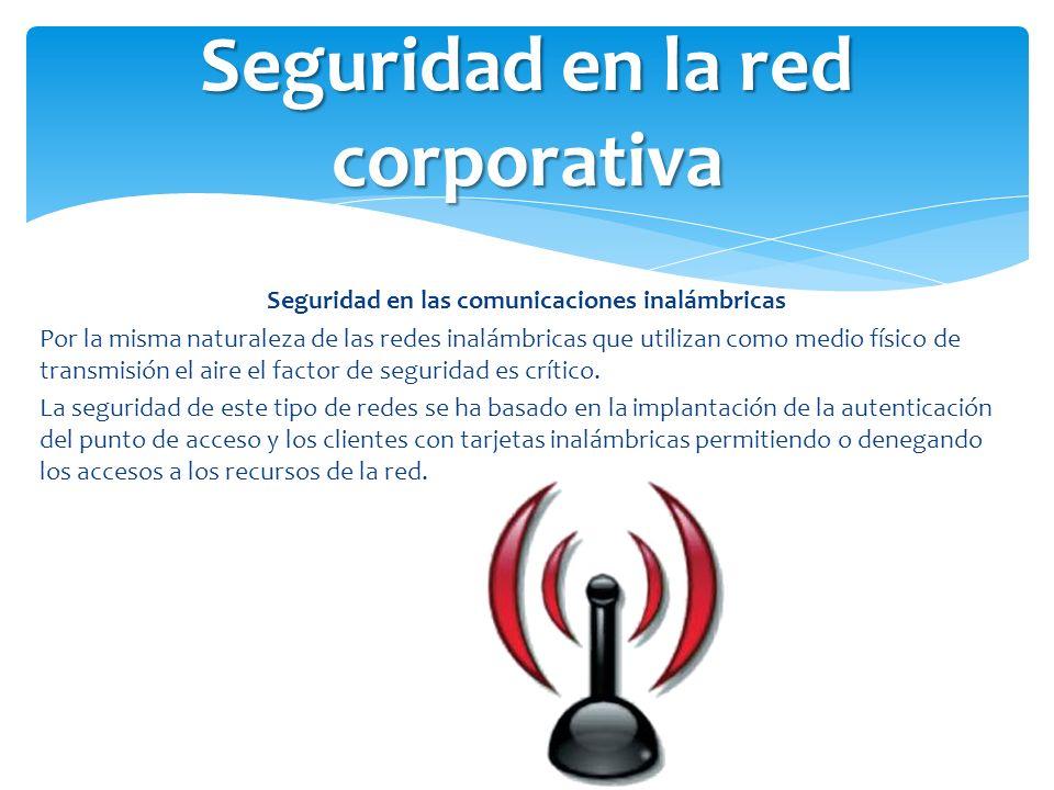 Seguridad en las comunicaciones inalámbricas Por la misma naturaleza de las redes inalámbricas que utilizan como medio físico de transmisión el aire e