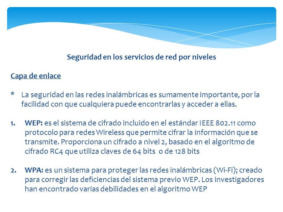 Seguridad en los servicios de red por niveles Capa de enlace *La seguridad en las redes inalámbricas es sumamente importante, por la facilidad con que