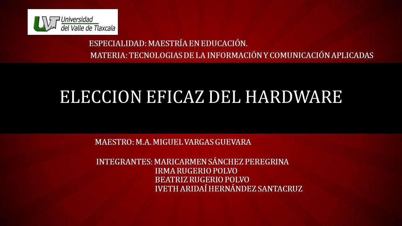 ELECCION EFICAZ DEL HARDWARE INTEGRANTES: MARICARMEN SÁNCHEZ PEREGRINA IRMA RUGERIO POLVO BEATRIZ RUGERIO POLVO IVETH ARIDAÍ HERNÁNDEZ SANTACRUZ ESPEC