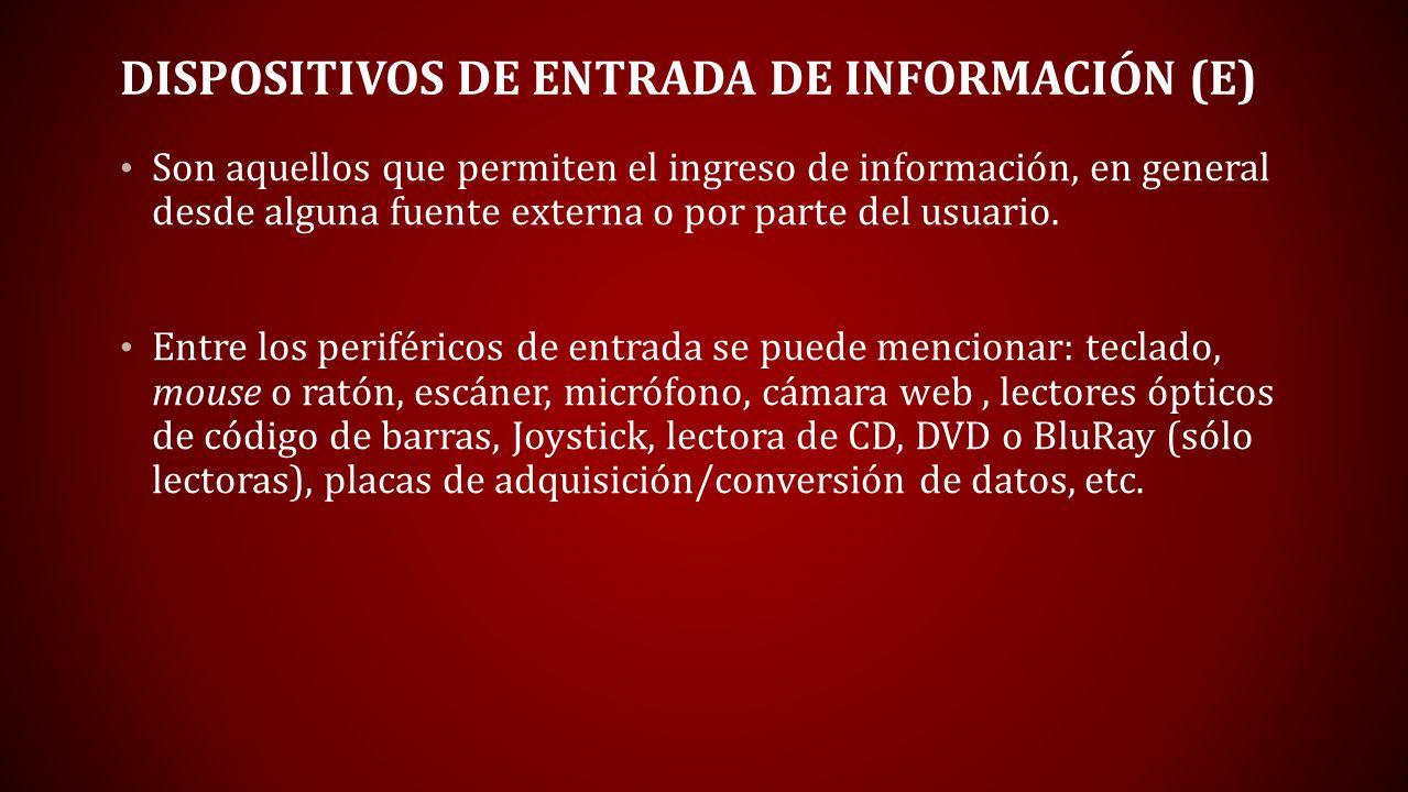 DISPOSITIVOS DE ENTRADA DE INFORMACIÓN (E) Son aquellos que permiten el ingreso de información, en general desde alguna fuente externa o por parte del