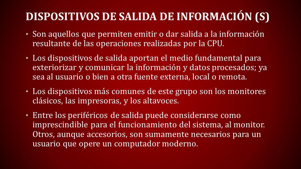 DISPOSITIVOS DE SALIDA DE INFORMACIÓN (S) Son aquellos que permiten emitir o dar salida a la información resultante de las operaciones realizadas por