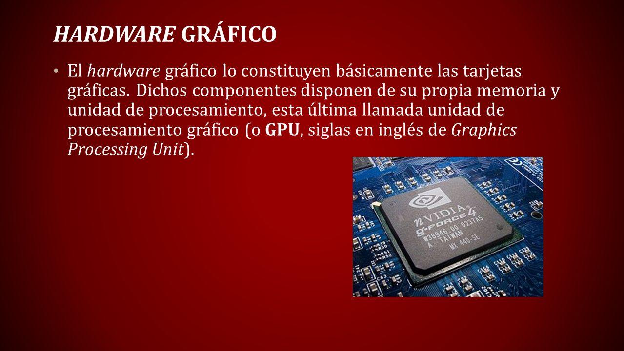 HARDWARE GRÁFICO El hardware gráfico lo constituyen básicamente las tarjetas gráficas. Dichos componentes disponen de su propia memoria y unidad de pr