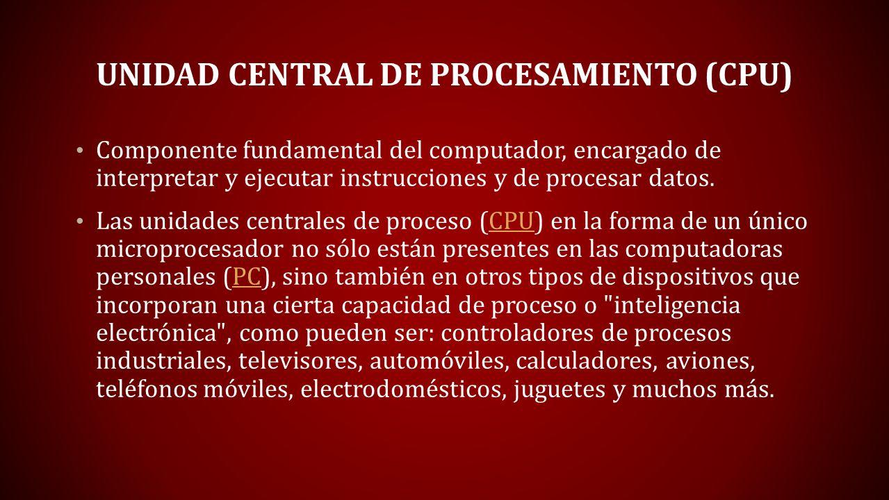 UNIDAD CENTRAL DE PROCESAMIENTO (CPU) Componente fundamental del computador, encargado de interpretar y ejecutar instrucciones y de procesar datos. La