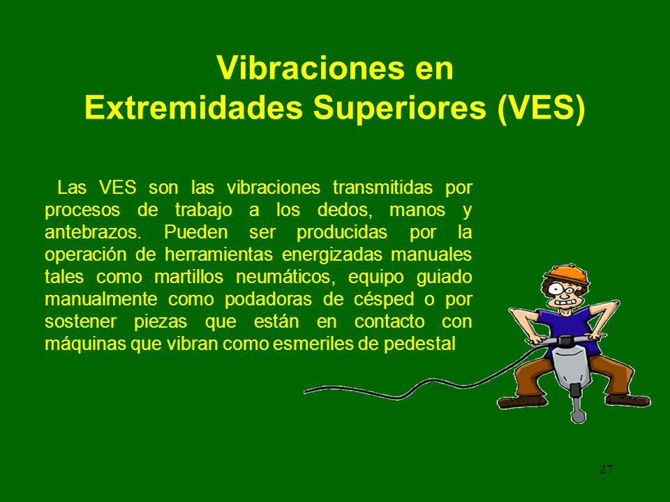 27 Vibraciones en Extremidades Superiores (VES) Las VES son las vibraciones transmitidas por procesos de trabajo a los dedos, manos y antebrazos.