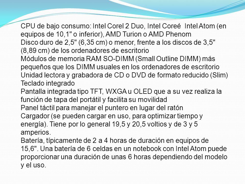 CPU de bajo consumo: Intel Corel 2 Duo, Intel Coreé Intel Atom (en equipos de 10,1 o inferior), AMD Turion o AMD Phenom Disco duro de 2,5 (6,35 cm) o menor, frente a los discos de 3,5 (8,89 cm) de los ordenadores de escritorio Módulos de memoria RAM SO-DIMM (Small Outline DIMM) más pequeños que los DIMM usuales en los ordenadores de escritorio Unidad lectora y grabadora de CD o DVD de formato reducido (Slim) Teclado integrado Pantalla integrada tipo TFT, WXGA u OLED que a su vez realiza la función de tapa del portátil y facilita su movilidad Panel táctil para manejar el puntero en lugar del ratón Cargador (se pueden cargar en uso, para optimizar tiempo y energía).