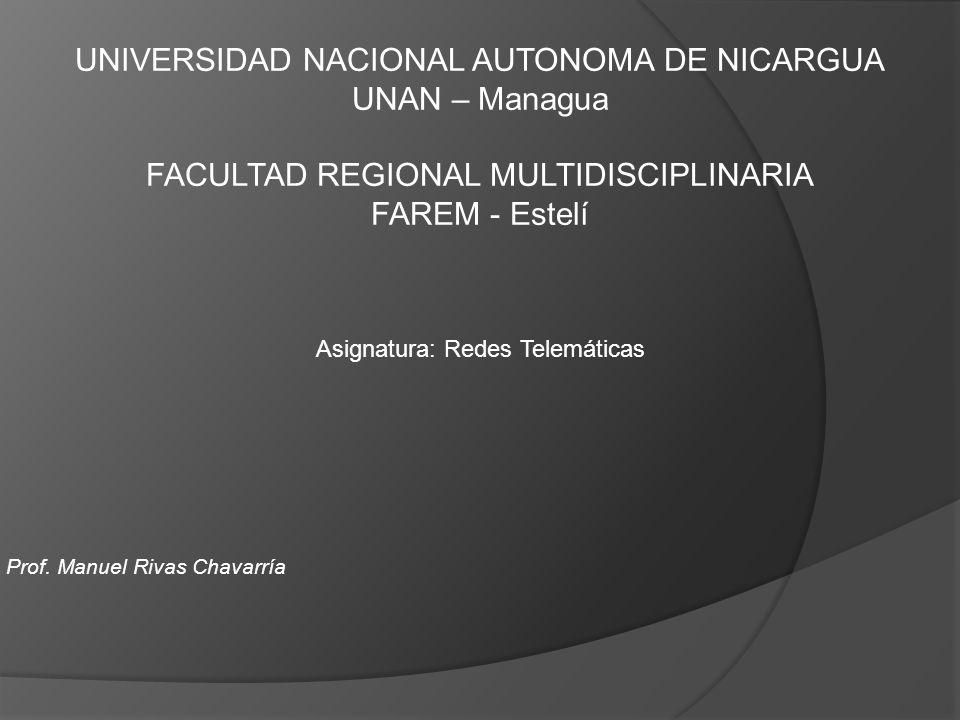 UNIVERSIDAD NACIONAL AUTONOMA DE NICARGUA UNAN – Managua FACULTAD REGIONAL MULTIDISCIPLINARIA FAREM - Estelí Asignatura: Redes Telemáticas Prof. Manue