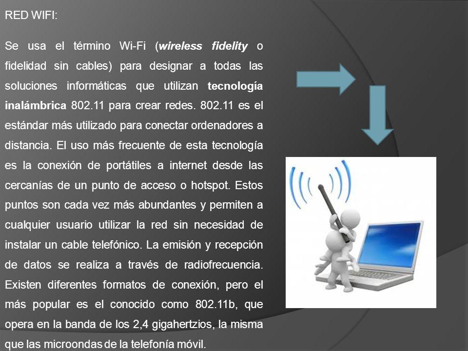 RED WIFI: Se usa el término Wi-Fi (wireless fidelity o fidelidad sin cables) para designar a todas las soluciones informáticas que utilizan tecnología