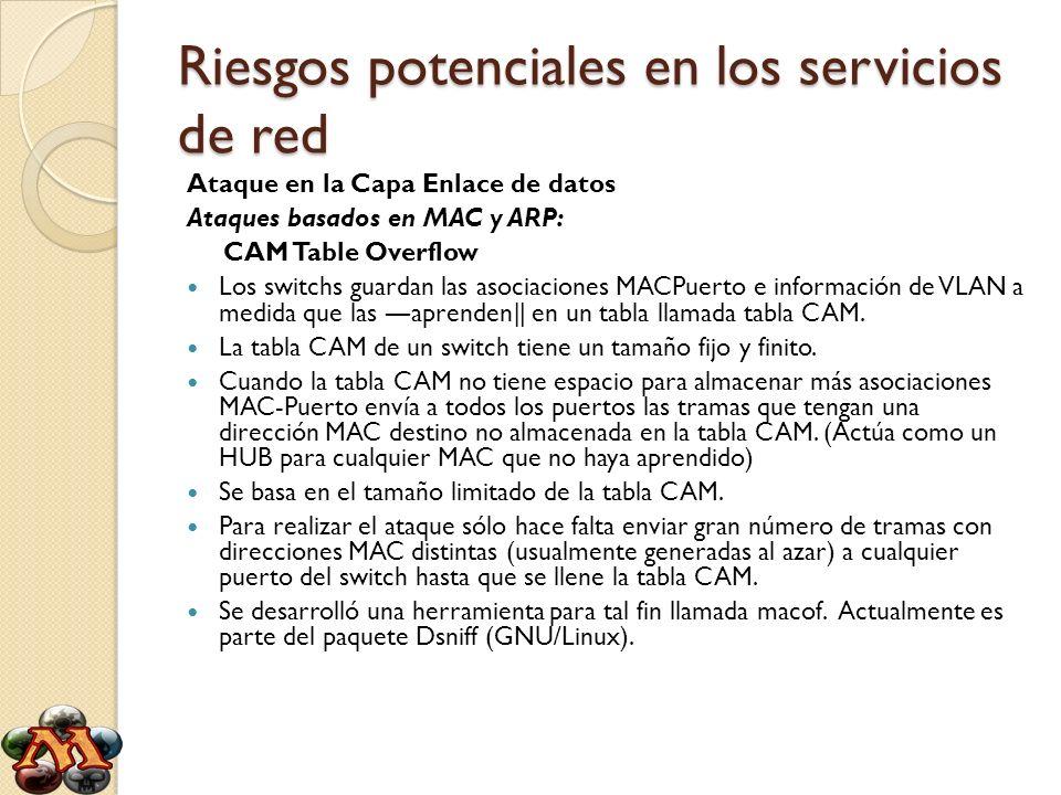Riesgos potenciales en los servicios de red Ataque en la Capa Enlace de datos Ataques basados en MAC y ARP: CAM Table Overflow Los switchs guardan las
