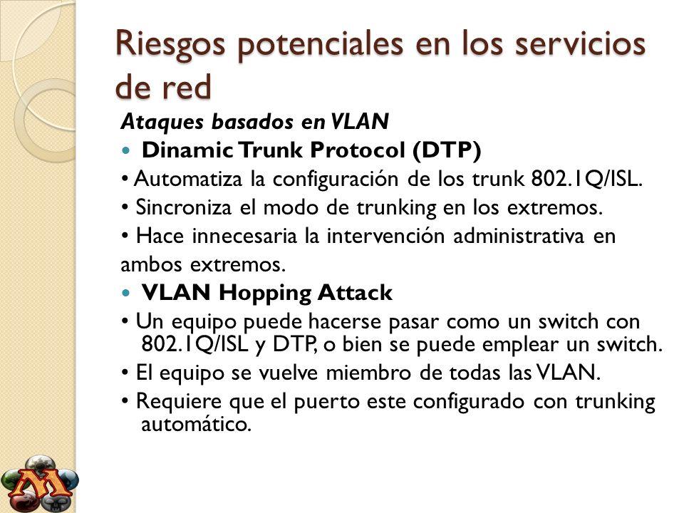 Riesgos potenciales en los servicios de red Ataques basados en VLAN Dinamic Trunk Protocol (DTP) Automatiza la configuración de los trunk 802.1Q/ISL.