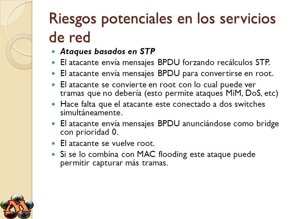 Riesgos potenciales en los servicios de red Ataques basados en STP El atacante envía mensajes BPDU forzando recálculos STP. El atacante envía mensajes