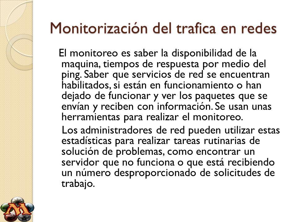 Monitorización del trafica en redes El monitoreo es saber la disponibilidad de la maquina, tiempos de respuesta por medio del ping. Saber que servicio