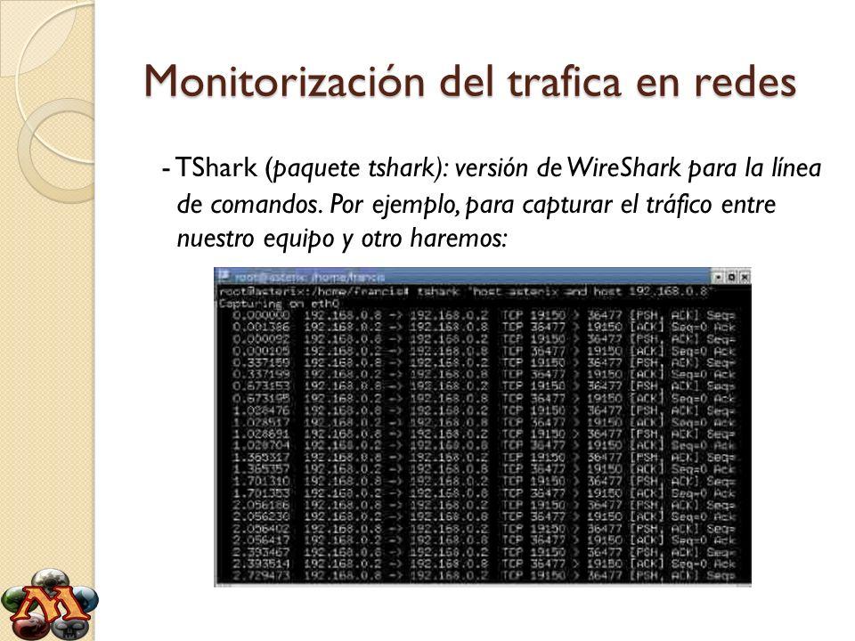 Monitorización del trafica en redes - TShark (paquete tshark): versión de WireShark para la línea de comandos. Por ejemplo, para capturar el tráfico e