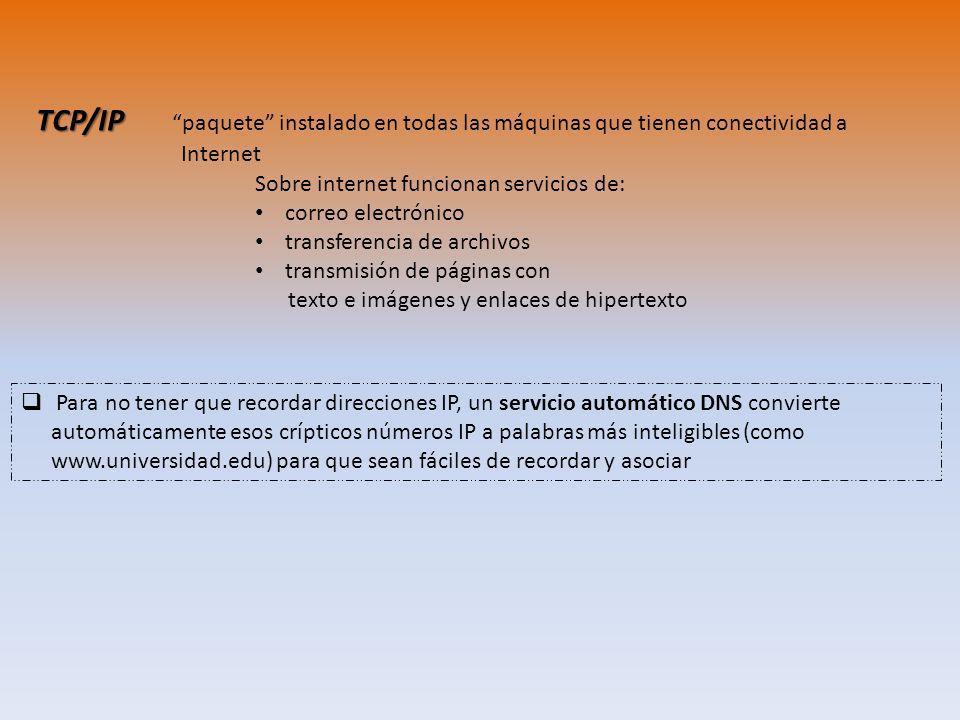 TCP/IP TCP/IP paquete instalado en todas las máquinas que tienen conectividad a Internet Para no tener que recordar direcciones IP, un servicio automático DNS convierte automáticamente esos crípticos números IP a palabras más inteligibles (como www.universidad.edu) para que sean fáciles de recordar y asociar Sobre internet funcionan servicios de: correo electrónico transferencia de archivos transmisión de páginas con texto e imágenes y enlaces de hipertexto