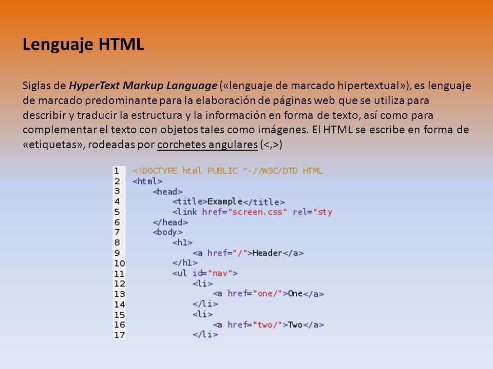 Lenguaje HTML Siglas de HyperText Markup Language («lenguaje de marcado hipertextual»), es lenguaje de marcado predominante para la elaboración de páginas web que se utiliza para describir y traducir la estructura y la información en forma de texto, así como para complementar el texto con objetos tales como imágenes.