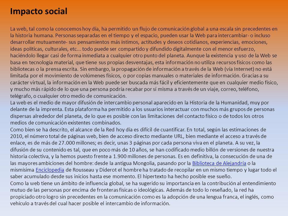 Impacto social La web, tal como la conocemos hoy día, ha permitido un flujo de comunicación global a una escala sin precedentes en la historia humana.
