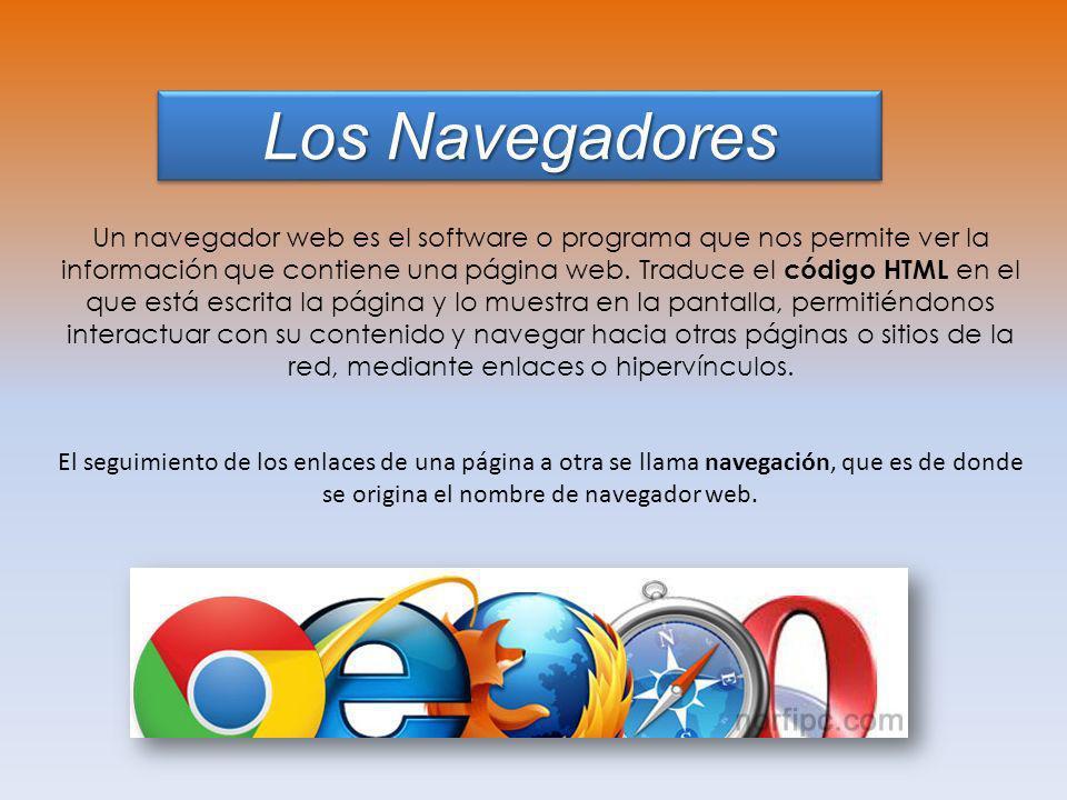 Los Navegadores Un navegador web es el software o programa que nos permite ver la información que contiene una página web. Traduce el código HTML en e