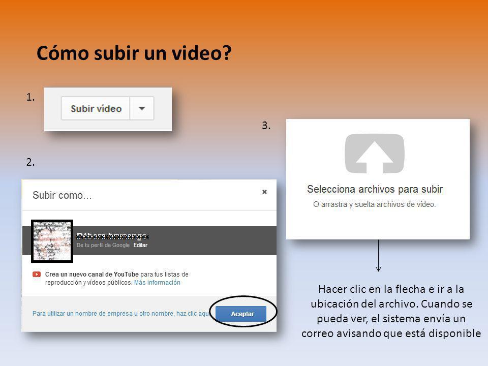 Cómo subir un video? 1. 2. 3. Hacer clic en la flecha e ir a la ubicación del archivo. Cuando se pueda ver, el sistema envía un correo avisando que es