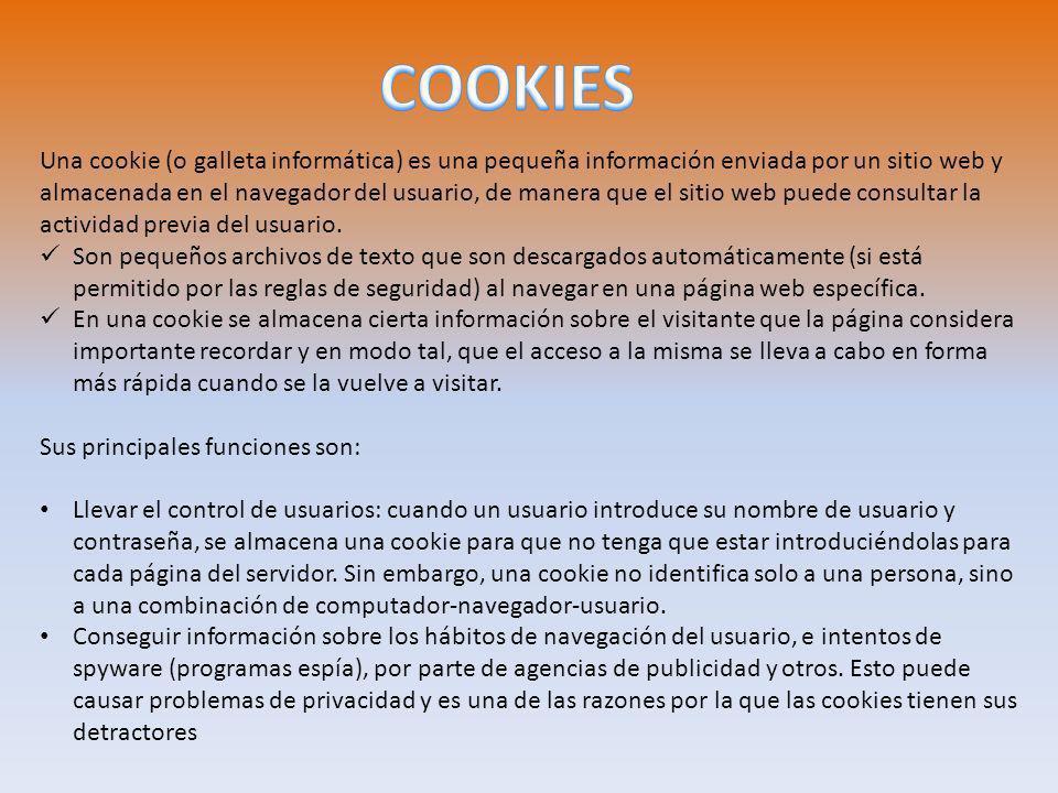 Una cookie (o galleta informática) es una pequeña información enviada por un sitio web y almacenada en el navegador del usuario, de manera que el sitio web puede consultar la actividad previa del usuario.