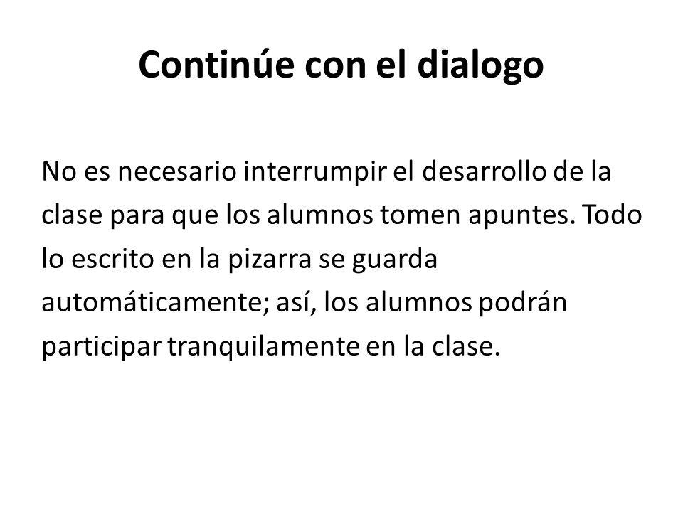 Continúe con el dialogo No es necesario interrumpir el desarrollo de la clase para que los alumnos tomen apuntes. Todo lo escrito en la pizarra se gua