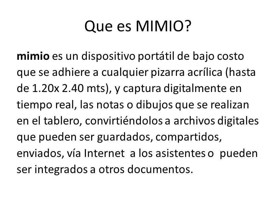 Que es MIMIO? mimio es un dispositivo portátil de bajo costo que se adhiere a cualquier pizarra acrílica (hasta de 1.20x 2.40 mts), y captura digitalm