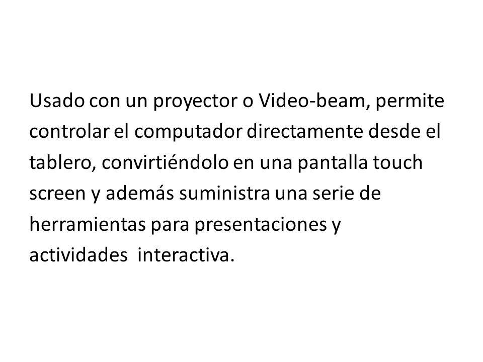 Usado con un proyector o Video-beam, permite controlar el computador directamente desde el tablero, convirtiéndolo en una pantalla touch screen y adem