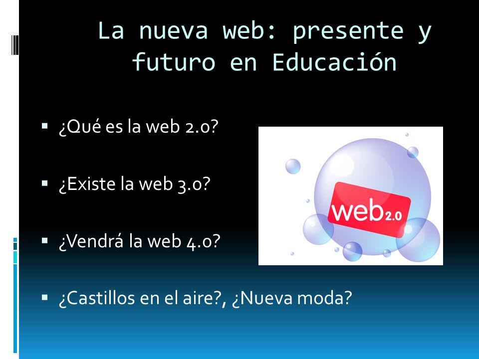 La nueva web: presente y futuro en Educación ¿Qué es la web 2.0? ¿Existe la web 3.0? ¿Vendrá la web 4.0? ¿Castillos en el aire?, ¿Nueva moda?