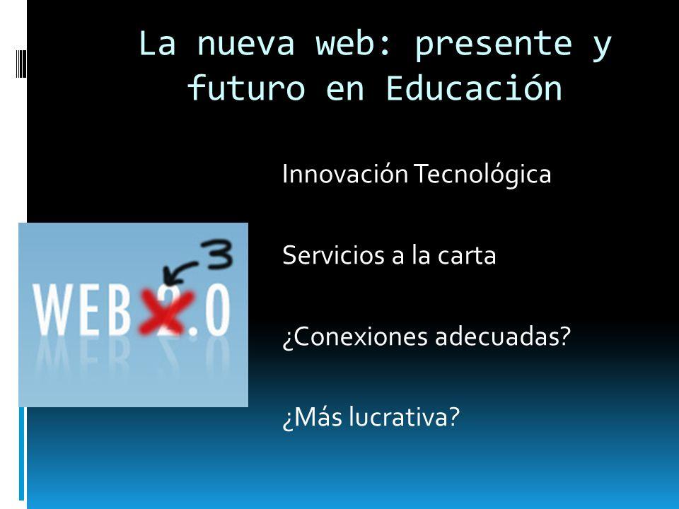 La nueva web: presente y futuro en Educación Innovación Tecnológica Servicios a la carta ¿Conexiones adecuadas? ¿Más lucrativa?