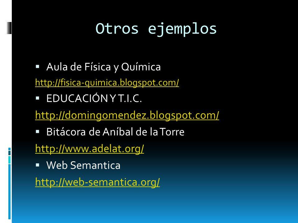 Otros ejemplos Aula de Física y Química http://fisica-quimica.blogspot.com/ EDUCACIÓN Y T.I.C. http://domingomendez.blogspot.com/ Bitácora de Aníbal d