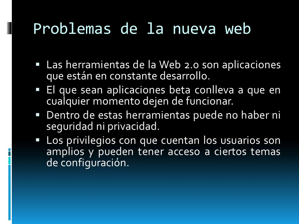 Problemas de la nueva web Las herramientas de la Web 2.0 son aplicaciones que están en constante desarrollo. El que sean aplicaciones beta conlleva a