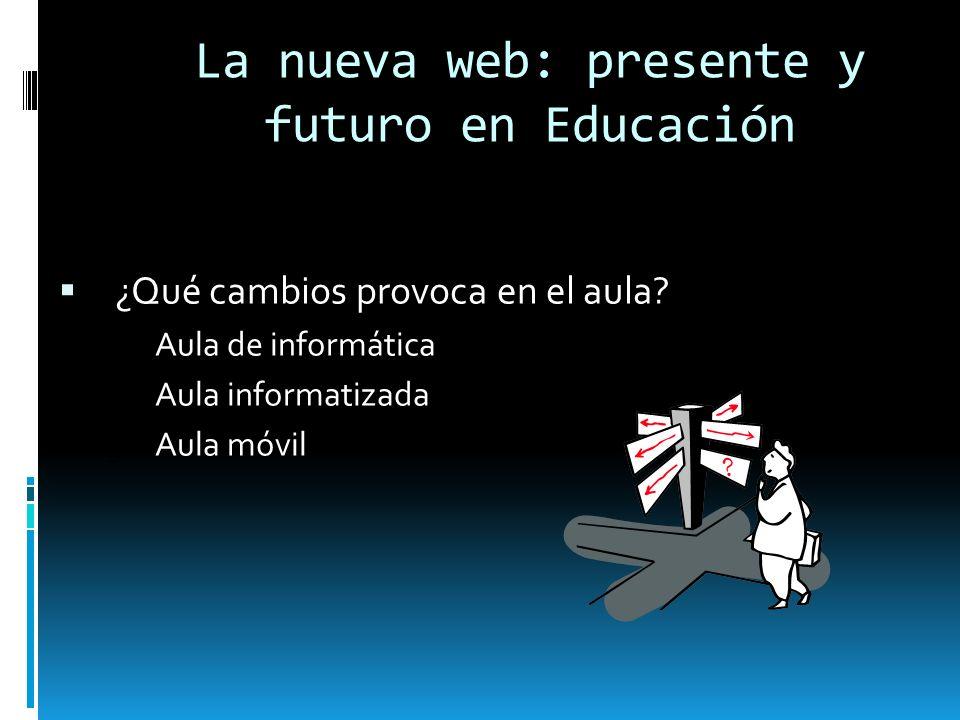 La nueva web: presente y futuro en Educación ¿Qué cambios provoca en el aula? 1.Aula de informática 2.Aula informatizada 3.Aula móvil