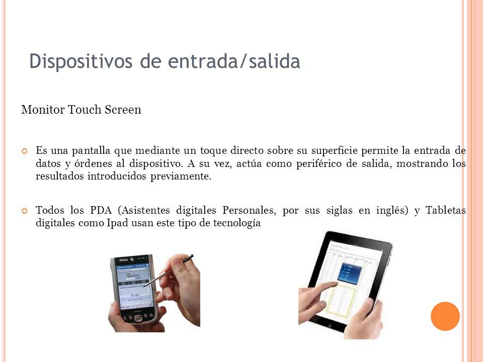 Dispositivos de entrada/salida Monitor Touch Screen Es una pantalla que mediante un toque directo sobre su superficie permite la entrada de datos y órdenes al dispositivo.