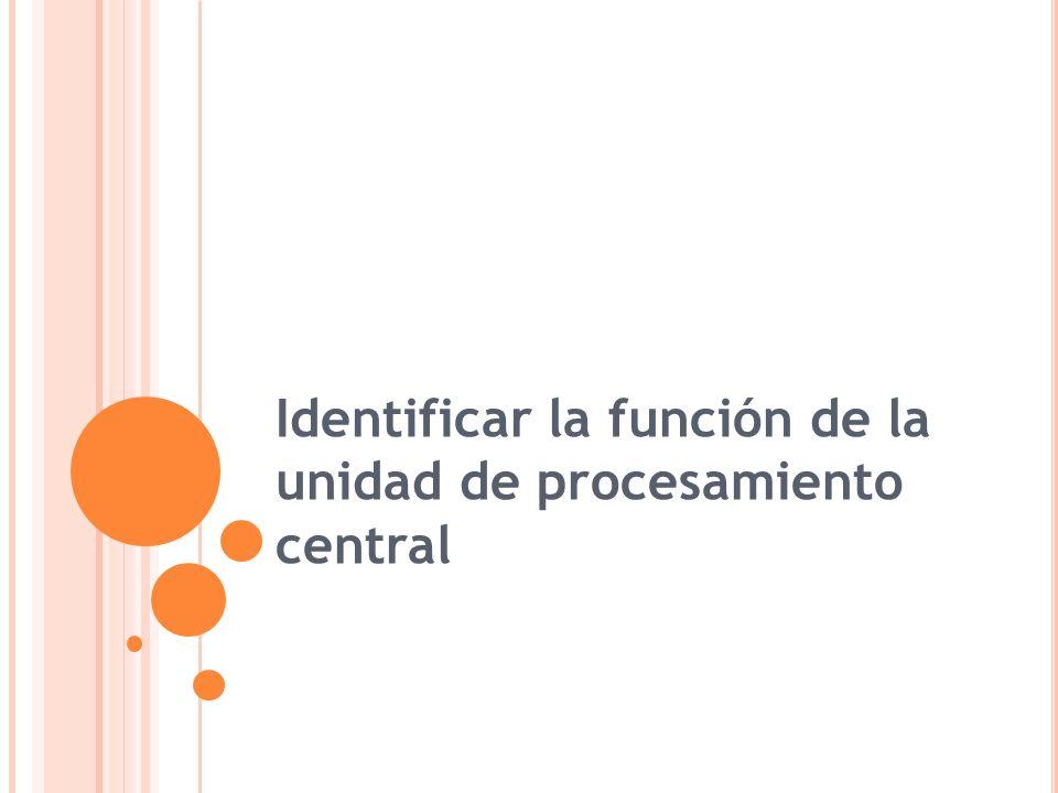 Identificar la función de la unidad de procesamiento central