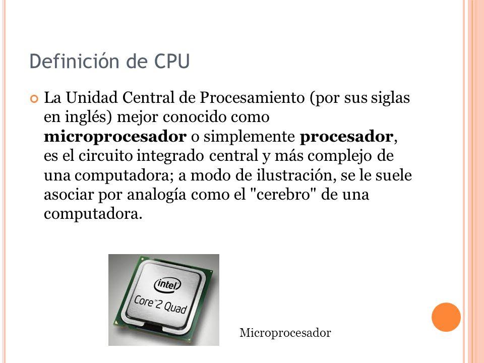 Definición de CPU La Unidad Central de Procesamiento (por sus siglas en inglés) mejor conocido como microprocesador o simplemente procesador, es el circuito integrado central y más complejo de una computadora; a modo de ilustración, se le suele asociar por analogía como el cerebro de una computadora.