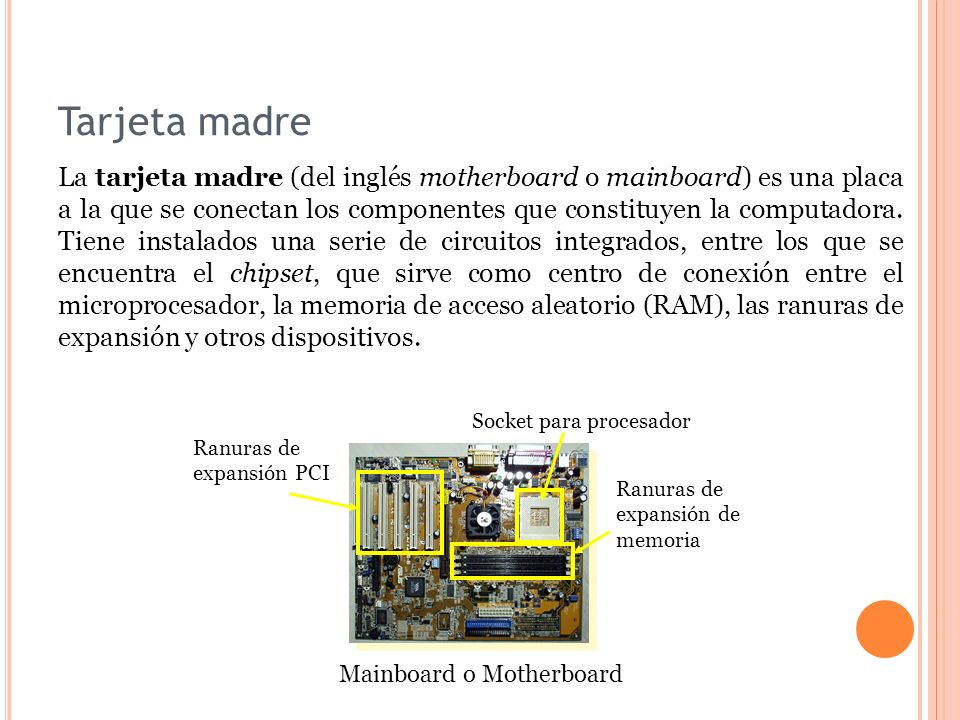 Tarjeta madre Mainboard o Motherboard Ranuras de expansión PCI Ranuras de expansión de memoria Socket para procesador La tarjeta madre (del inglés motherboard o mainboard) es una placa a la que se conectan los componentes que constituyen la computadora.