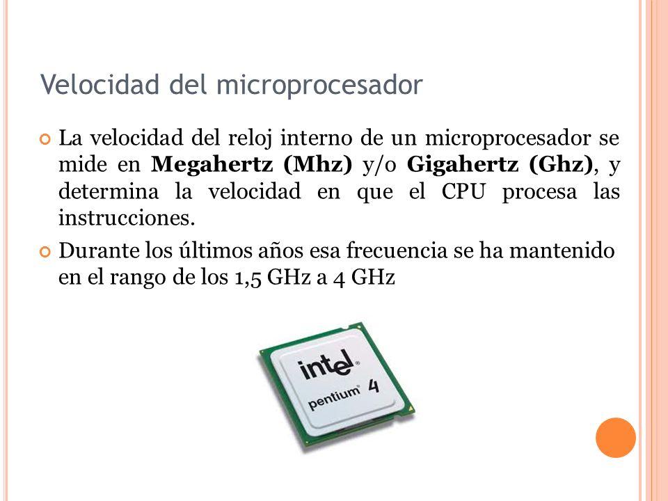 Velocidad del microprocesador La velocidad del reloj interno de un microprocesador se mide en Megahertz (Mhz) y/o Gigahertz (Ghz), y determina la velocidad en que el CPU procesa las instrucciones.