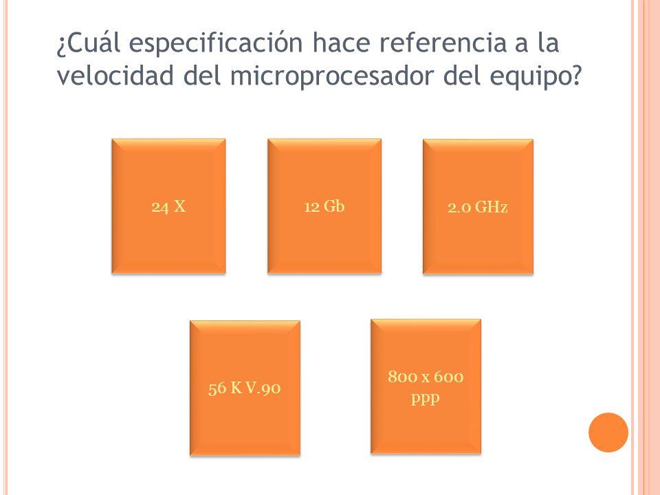 ¿Cuál especificación hace referencia a la velocidad del microprocesador del equipo? 24 X 800 x 600 ppp 800 x 600 ppp 2.0 GHz 12 Gb 56 K V.90