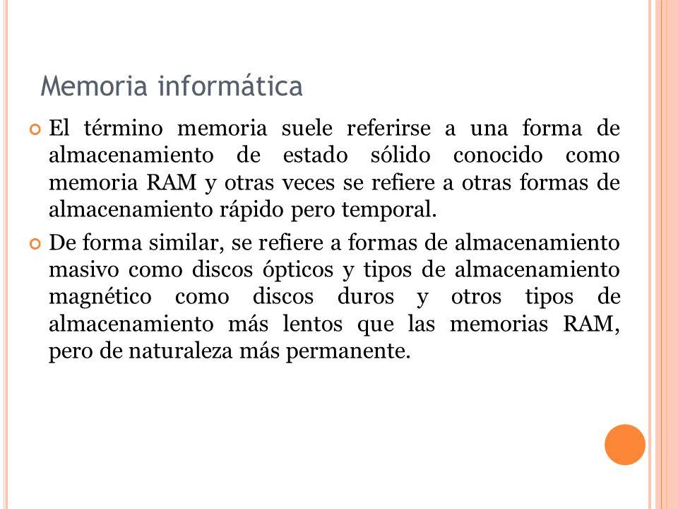 Memoria informática El término memoria suele referirse a una forma de almacenamiento de estado sólido conocido como memoria RAM y otras veces se refiere a otras formas de almacenamiento rápido pero temporal.