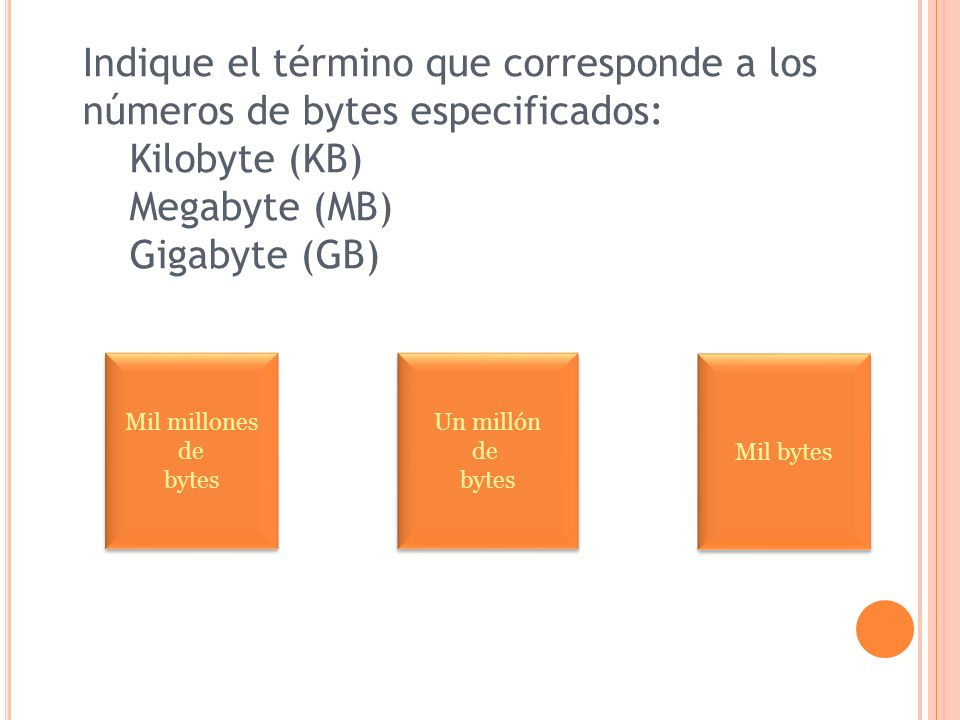 Indique el término que corresponde a los números de bytes especificados: Kilobyte (KB) Megabyte (MB) Gigabyte (GB) Mil millones de bytes Mil millones de bytes Un millón de bytes Un millón de bytes Mil bytes