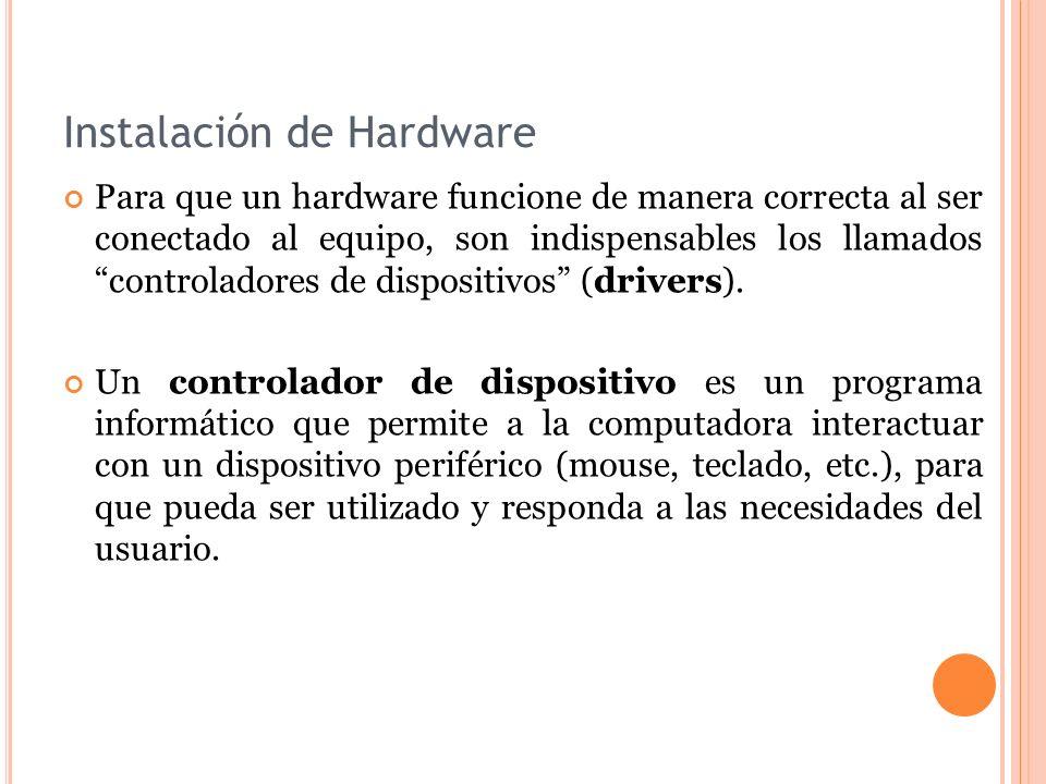 Instalación de Hardware Para que un hardware funcione de manera correcta al ser conectado al equipo, son indispensables los llamados controladores de dispositivos (drivers).