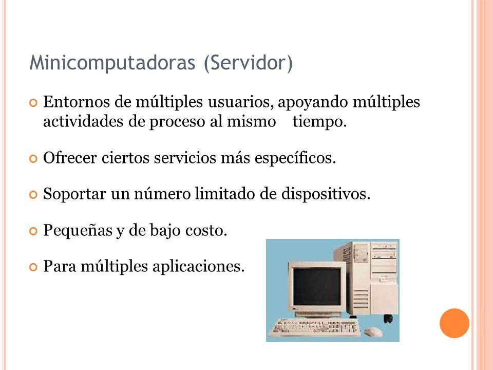 Minicomputadoras (Servidor) Entornos de múltiples usuarios, apoyando múltiples actividades de proceso al mismo tiempo. Ofrecer ciertos servicios más e