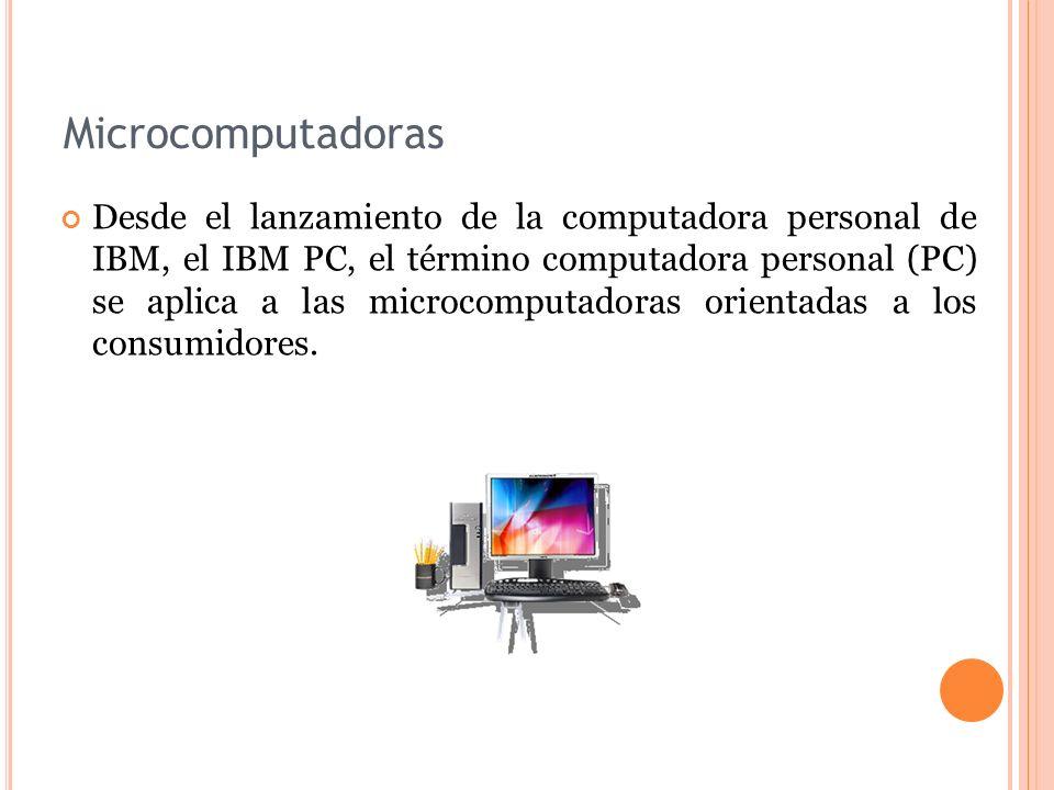 Microcomputadoras Desde el lanzamiento de la computadora personal de IBM, el IBM PC, el término computadora personal (PC) se aplica a las microcomputa