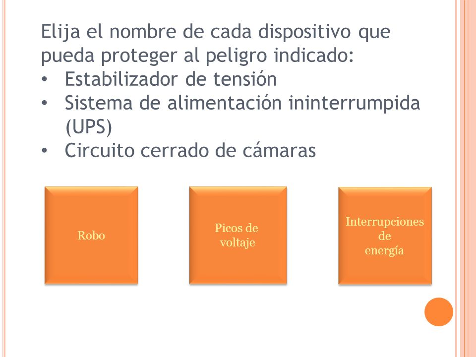 Elija el nombre de cada dispositivo que pueda proteger al peligro indicado: Estabilizador de tensión Sistema de alimentación ininterrumpida (UPS) Circ